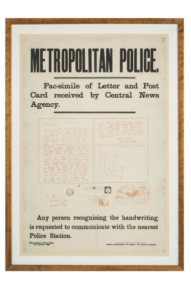 "Jack the Ripper appeal for information poster issued by Metropolitan Police, following the 'Dear Boss' letter sent to the Central News Agency, 1888. Reads: ""Metropolitan Police...Facsimilie of Letter and Post Card received by Central News Agency...Any person recognising the handwriting is requested to communicate with the nearest Police Station."" © Museum of London / object courtesy the Metropolitan Police's Crime Museum"